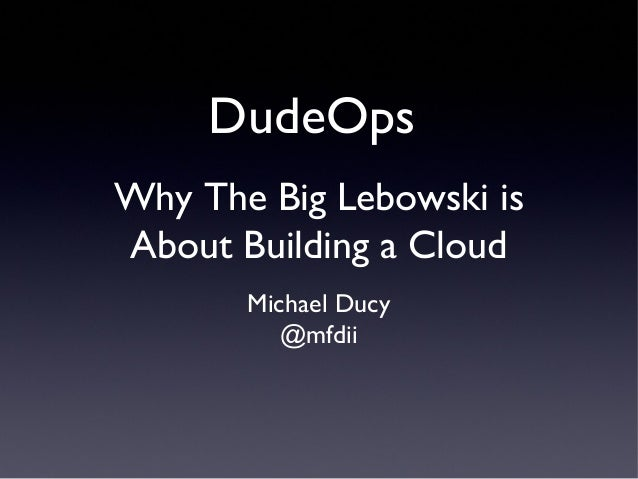 DudeOpsWhy The Big Lebowski isAbout Building a Cloud       Michael Ducy          @mfdii