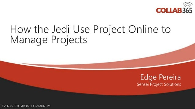 Online Conference June 17th and 18th 2015 EVENTS.COLLAB365.COMMUNITY How the Jedi Use Project Online to Manage Projects