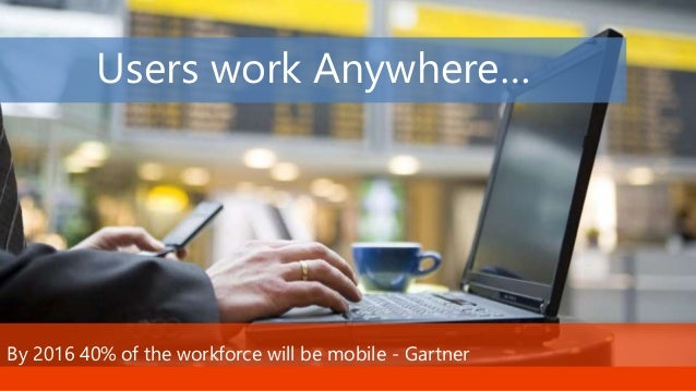 Stay tuned for more great sessions … Users work Anywhere… By 2016 40% of the workforce will be mobile - Gartner