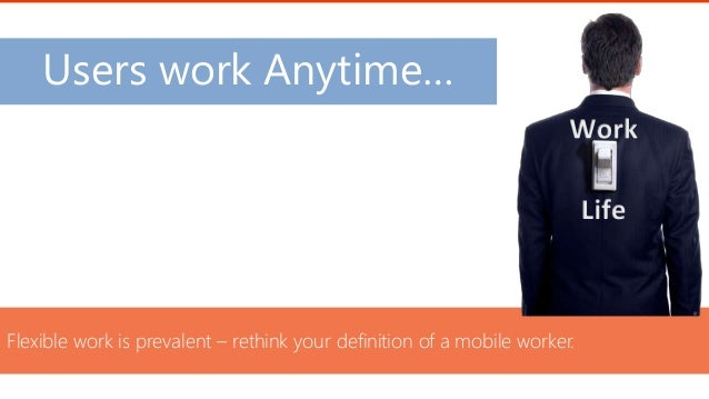 Users work Anytime… Flexible work is prevalent – rethink your definition of a mobile worker.