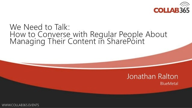 WWW.COLLAB365.EVENTS We Need to Talk: How to Converse with Regular People About Managing Their Content in SharePoint
