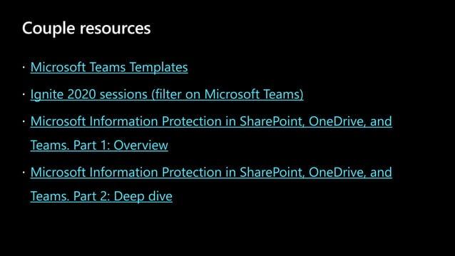 Couple resources Microsoft Teams Templates Ignite 2020 sessions (filter on Microsoft Teams) Microsoft Information Protecti...