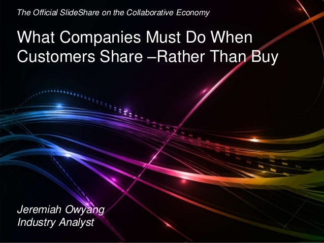 Jeremiah Owyang What Companies Must Do When Customers Share –Rather Than Buy The Official SlideShare on the Collaborative ...