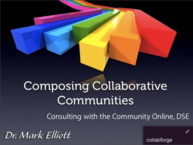 Dr. Mark Elliott Composing Collaborative Communities Consulting with the Community Online, DSE