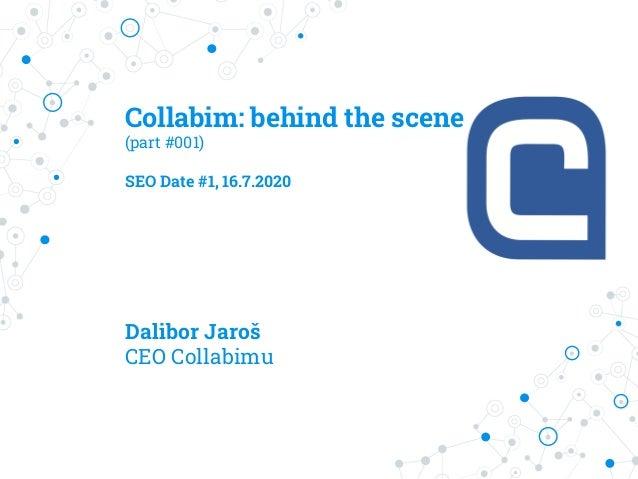 Collabim: behind the scene (part #001) SEO Date #1, 16.7.2020 Dalibor Jaroš CEO Collabimu