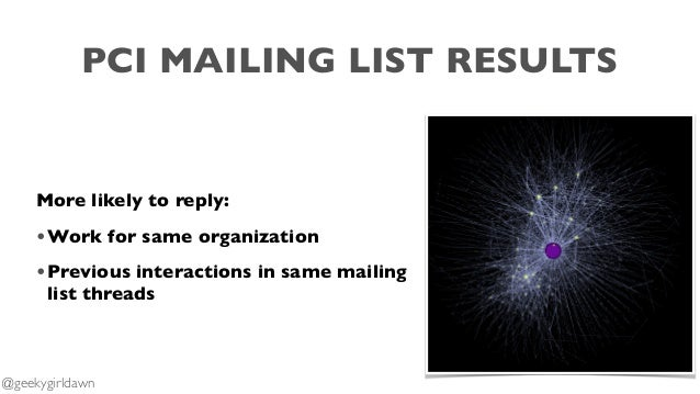 More likely to reply: •Work for same organization •Previous interactions in same mailing list threads @geekygirldawn PCI M...