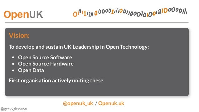 @geekygirldawn Vision: To develop and sustain UK Leadership in Open Technology: • Open Source Software • Open Source Hardw...
