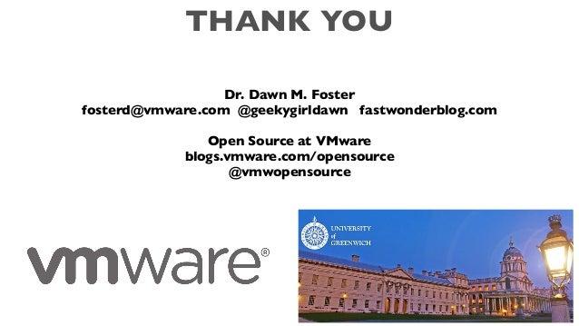 THANK YOU Dr. Dawn M. Foster fosterd@vmware.com @geekygirldawn fastwonderblog.com Open Source at VMware blogs.vmware.com/o...