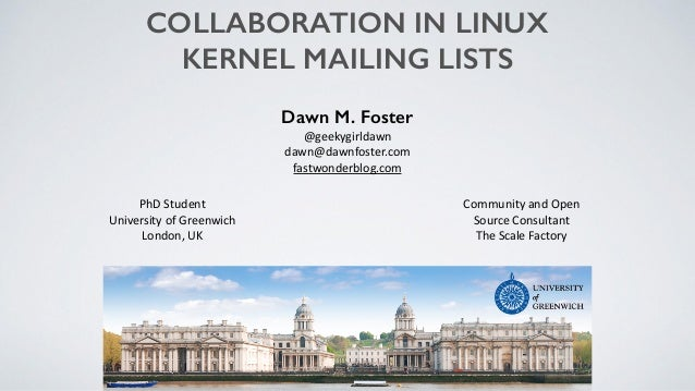 COLLABORATION IN LINUX KERNEL MAILING LISTS Dawn M. Foster @geekygirldawn	    dawn@dawnfoster.com	    fastwonderblog.com C...