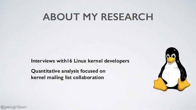 ABOUT MY RESEARCH Interviews with16 Linux kernel developers Quantitative analysis focused on  kernel mailing list collabo...