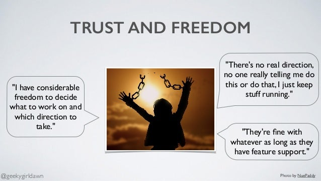 """TRUST AND FREEDOM """"They're fine with whatever as long as they have feature support."""" """"I have considerable freedom to decide..."""