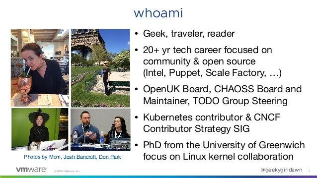 ©2020 VMware, Inc. @geekygirldawn 3 whoami • Geek, traveler, reader  • 20+ yr tech career focused on community & open sour...