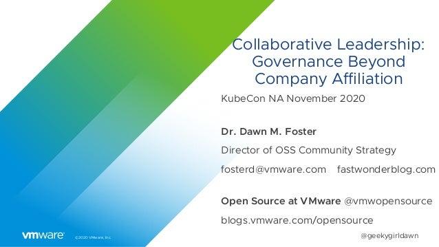 ©2020 VMware, Inc. @geekygirldawn Collaborative Leadership: Governance Beyond Company Affiliation KubeCon NA November 2020...