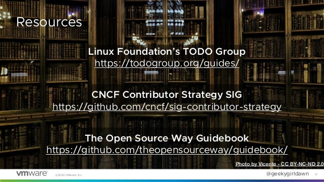 @geekygirldawn©2020 VMware, Inc. 17 Resources Linux Foundation's TODO Group https://todogroup.org/guides/ CNCF Contributor...
