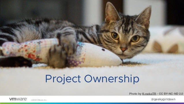 ©2020 VMware, Inc. @geekygirldawn Project Ownership Photo by K-nekoTR - CC BY-NC-ND 2.0