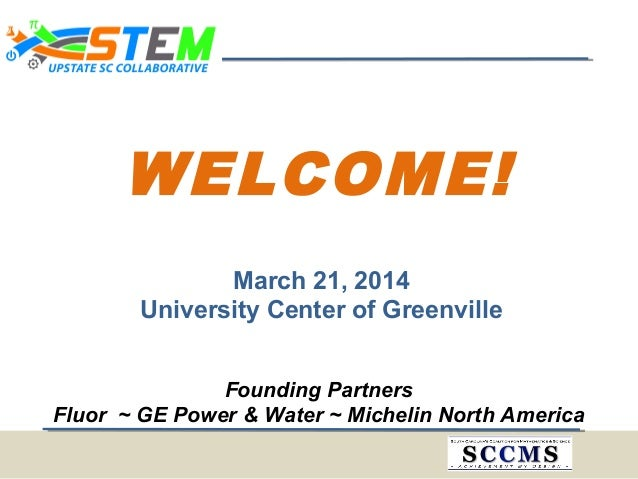 WELCOME! March 21, 2014 University Center of Greenville Founding Partners Fluor ~ GE Power & Water ~ Michelin North America