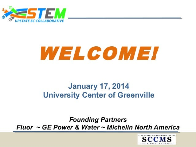 WELCOME! January 17, 2014 University Center of Greenville Founding Partners Fluor ~ GE Power & Water ~ Michelin North Amer...