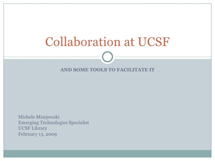Collaboration at UCSF                     AND SOME TOOLS TO FACILITATE IT     Michele Mizejewski Emerging Technologies Spe...