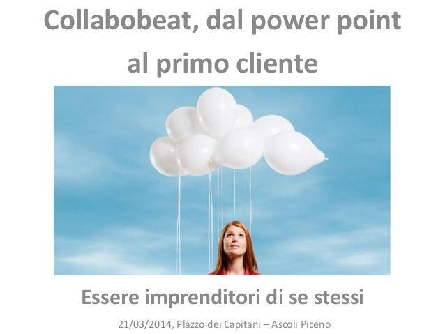 Essere imprenditori di se stessi 21/03/2014, Plazzo dei Capitani – Ascoli Piceno Collabobeat, dal power point al primo cli...