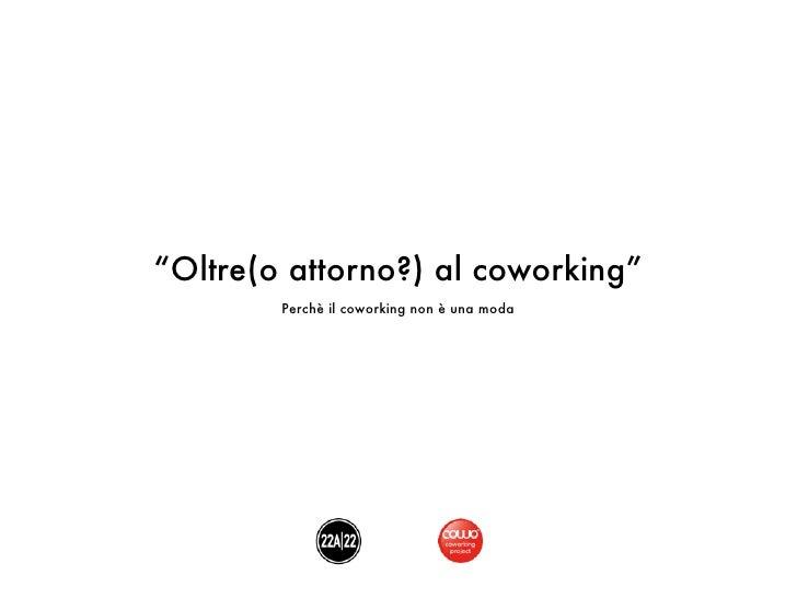 """""""Oltre(o attorno?) al coworking""""        Perchè il coworking non è una moda"""