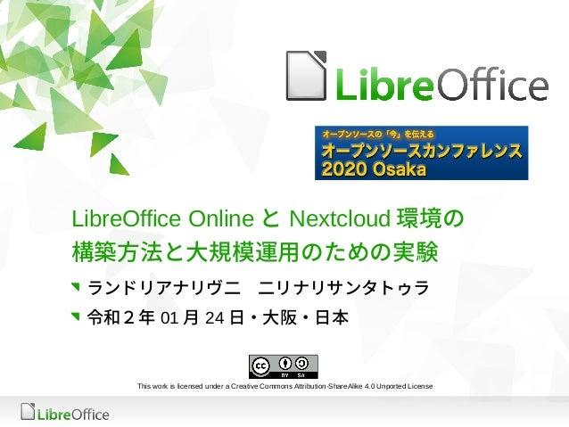 LibreOffice Online と Nextcloud 環境の 構築方法と大規模運用のための実験 ランドリアナリヴ二 二リナリサンタトゥラ 令和2年 01 月 24 日・大阪・日本 This work is licensed under ...