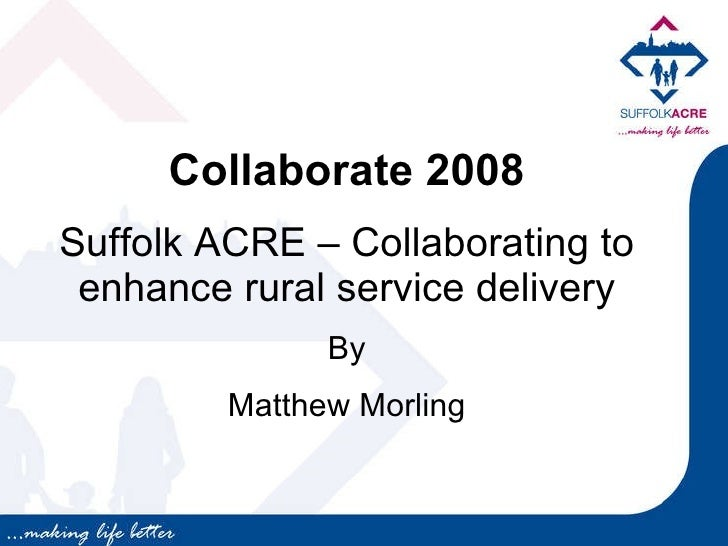 Collaborate 2008 Suffolk ACRE – Collaborating to enhance rural service delivery By Matthew Morling