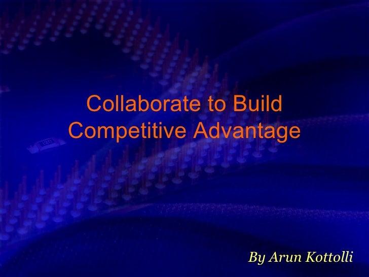 Collaborate to Build Competitive Advantage By Arun Kottolli
