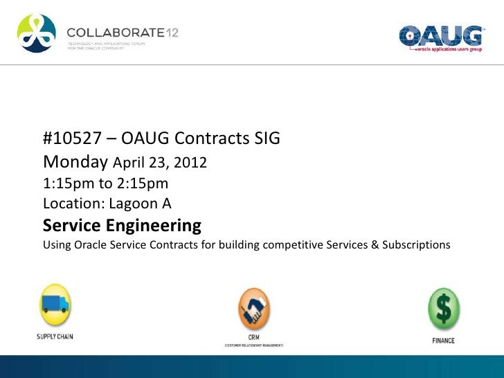 #10527 – OAUG Contracts SIGMonday April 23, 20121:15pm to 2:15pmLocation: Lagoon AService EngineeringUsing Oracle Service ...