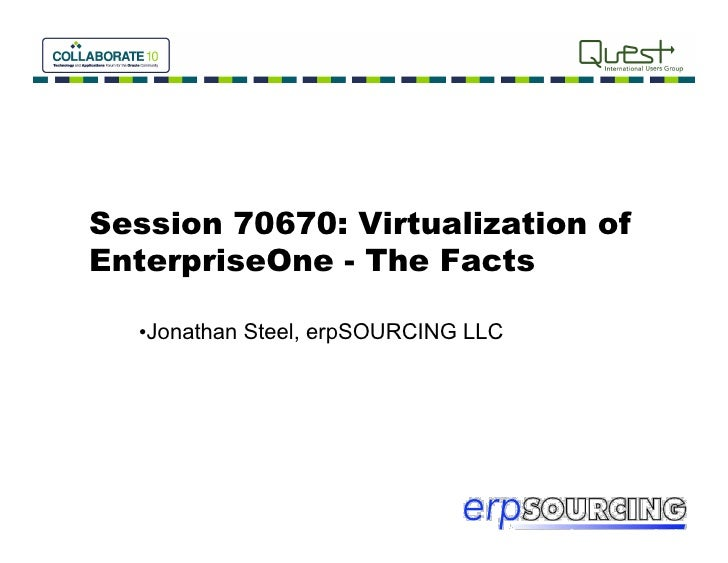 Session 70670: Virtualization ofEnterpriseOne - The Facts  • Jonathan Steel, erpSOURCING LLC