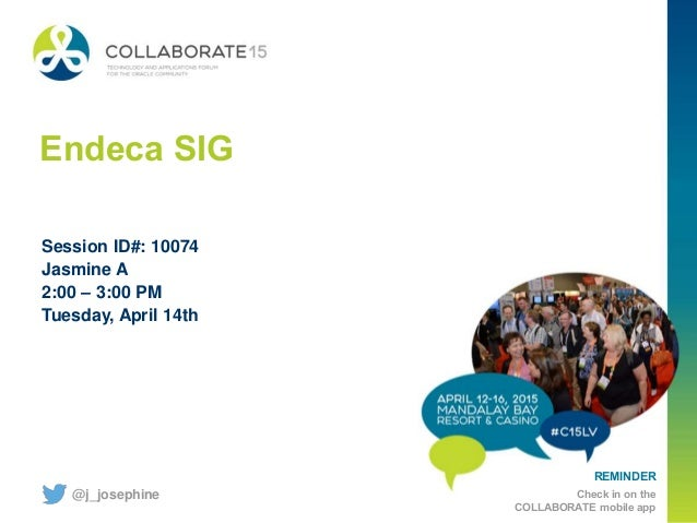 REMINDER Check in on the COLLABORATE mobile app Endeca SIG Session ID#: 10074 Jasmine A 2:00 – 3:00 PM Tuesday, April 14th...