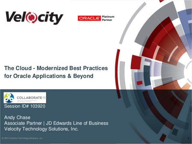 © 2015 Velocity Technology Solutions, Inc. Session ID# 103920 Andy Chase Associate Partner | JD Edwards Line of Business V...