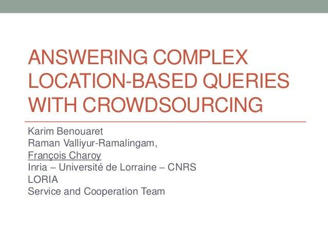 ANSWERING COMPLEX LOCATION-BASED QUERIES WITH CROWDSOURCING Karim Benouaret Raman Valliyur-Ramalingam, François Charoy Inr...