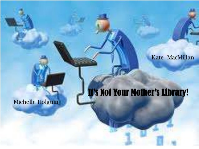 Kate MacMillan                   It's Not Your Mother's Library!Michelle Holguin