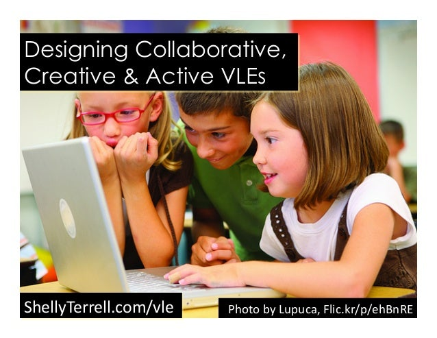 Designing Collaborative, Creative & Active VLEs ShellyTerrell.com/vle	    Photo	   by	   Lupuca,	   Flic.kr/p/ehBnRE