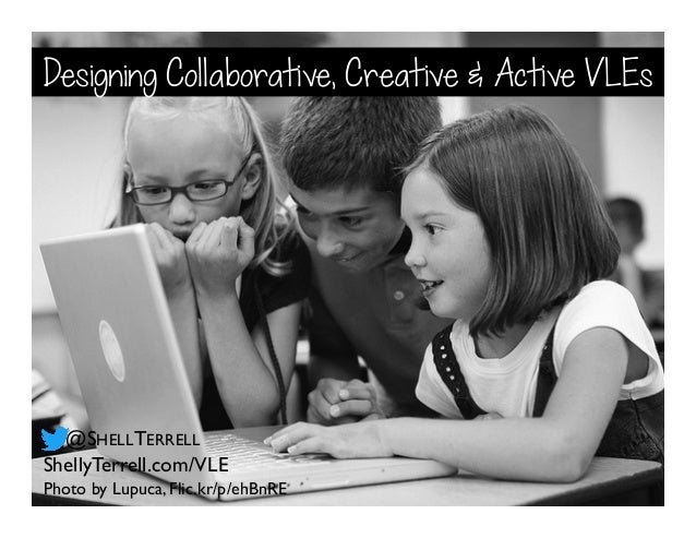 Photo by Lupuca, Flic.kr/p/ehBnRE ShellyTerrell.com/VLE @SHELLTERRELL Designing Collaborative, Creative & Active VLEs
