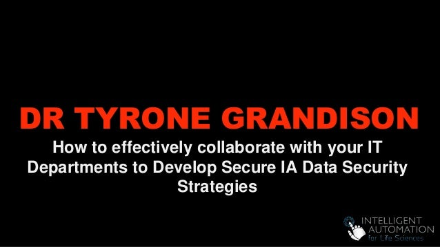 DR TYRONE GRANDISON How to effectively collaborate with your IT Departments to Develop Secure IA Data Security Strategies