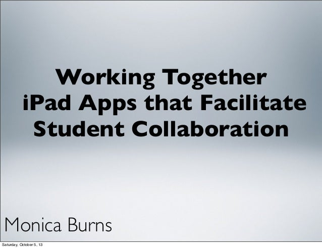 Working Together iPad Apps that Facilitate Student Collaboration Monica Burns Saturday, October 5, 13