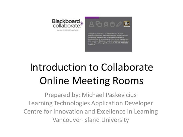Introduction to Collaborate    Online Meeting Rooms        Prepared by: Michael Paskevicius Learning Technologies Applicat...