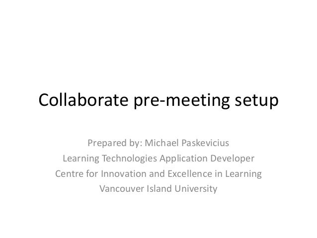 Collaborate pre-meeting setup          Prepared by: Michael Paskevicius   Learning Technologies Application Developer  Cen...