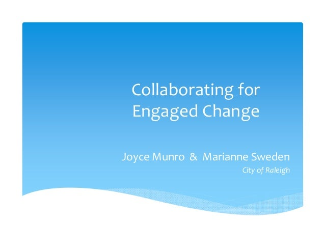Collaborating for  Engaged ChangeJoyce Munro  &  Marianne Sweden                      City of Raleigh