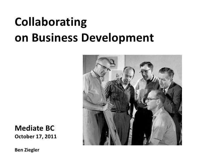 Collaboratingon Business DevelopmentMediate BCOctober 17, 2011Ben Ziegler