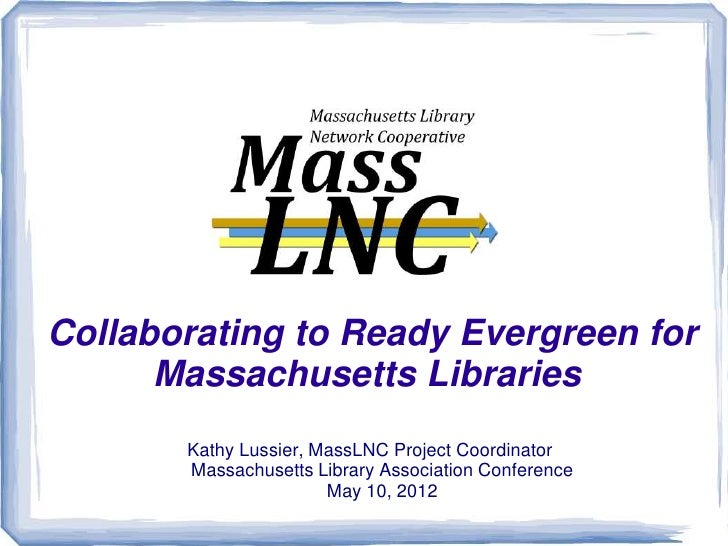 Collaborating to Ready Evergreen for      Massachusetts Libraries       Kathy Lussier, MassLNC Project Coordinator       M...