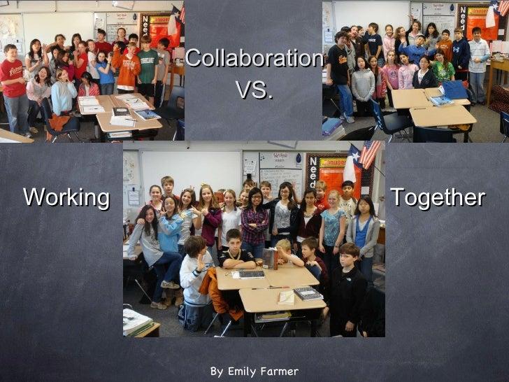 <ul><li>Collaboration </li></ul><ul><li>VS. </li></ul>Working Together By Emily Farmer
