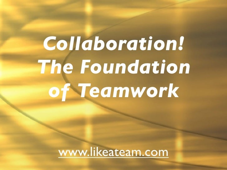 Collaboration!The Foundation of Teamwork www.likeateam.com