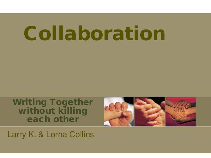 Collaboration Writing Together  without killing    each otherLarry K. & Lorna Collins