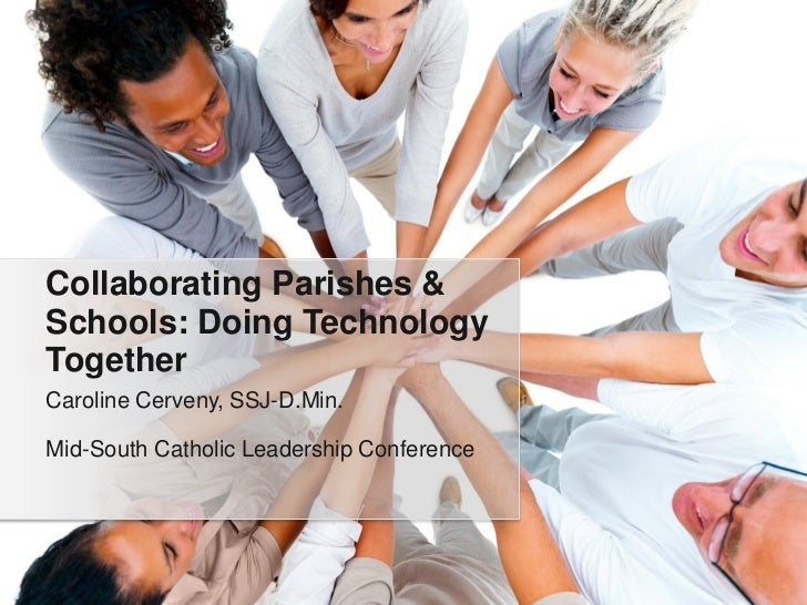 Collaborating Parishes &Schools: Doing TechnologyTogetherCaroline Cerveny, SSJ-D.Min.Mid-South Catholic Leadership Confere...