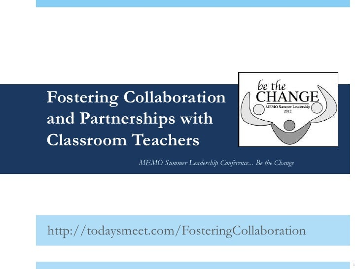 Fostering Collaborationand Partnerships withClassroom Teachers               MEMO Summer Leadership Conference... Be the C...