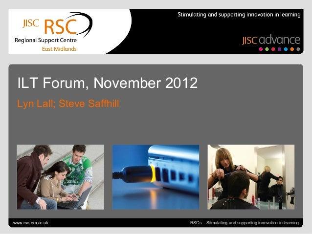 ILT Forum, November 2012  Lyn Lall; Steve SaffhillGo to View > Header & Footer to editwww.rsc-em.ac.uk                    ...