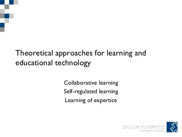Theoretical approaches for learning and educational technology Collaborative learning Self-regulated learning Learning of ...