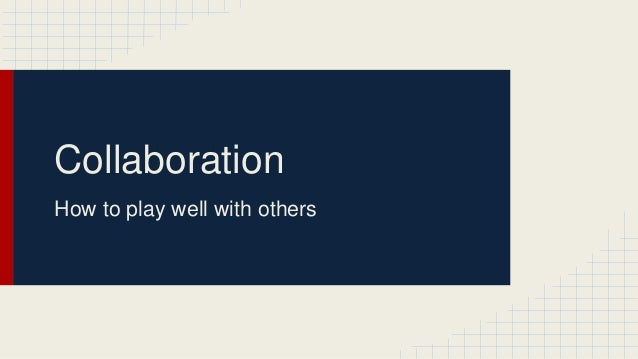 Collaboration How to play well with others